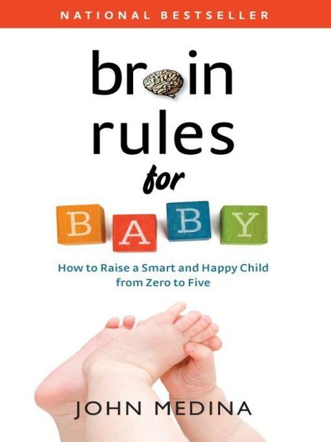 Brain Rules for Baby: How to Raise a Smart and Happy Child from Zero to Five, John Medina