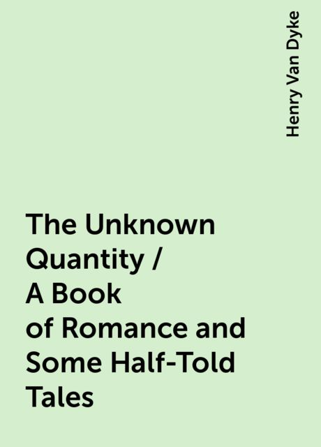 The Unknown Quantity / A Book of Romance and Some Half-Told Tales, Henry Van Dyke