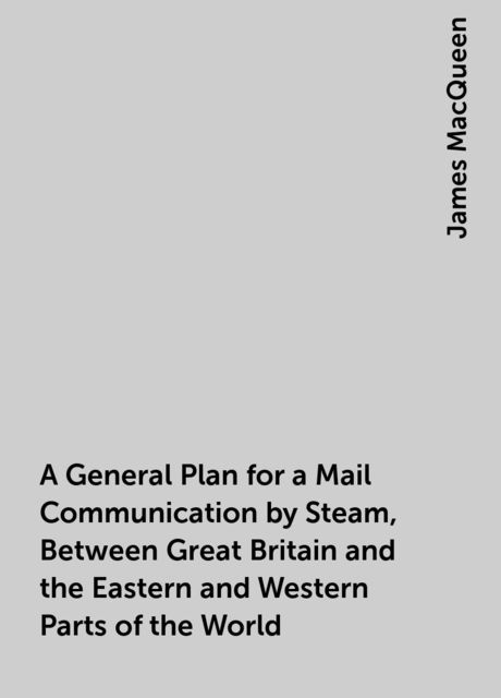 A General Plan for a Mail Communication by Steam, Between Great Britain and the Eastern and Western Parts of the World, James MacQueen