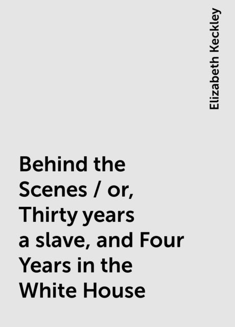 Behind the Scenes / or, Thirty years a slave, and Four Years in the White House, Elizabeth Keckley