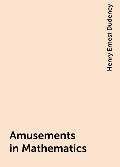 Amusements in Mathematics, Henry Ernest Dudeney