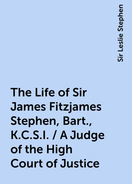 The Life of Sir James Fitzjames Stephen, Bart., K.C.S.I. / A Judge of the High Court of Justice, Sir Leslie Stephen