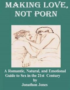 Making Love, Not Porn: A Romantic, Natural, and Emotional Guide to Sex in the 21st Century, Jonathon Jones