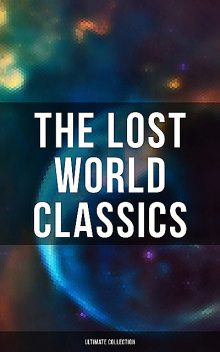 The Lost World Classics – Ultimate Collection, Jules Verne, Herbert Wells, Arthur Conan Doyle, Henry Rider Haggard, Francis Bacon, George MacDonald, Abraham Merritt, Edward Bulwer-Lytton, C.J.Cutcliffe Hyne, Lewis Grassic Gibbon, Gertrude Barrows Bennett