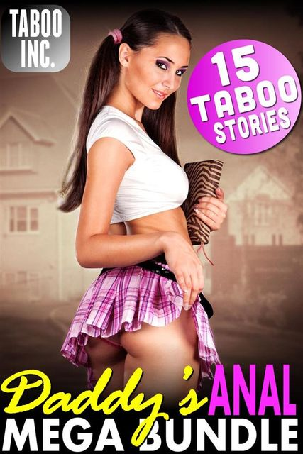 Daddy's Anal Mega Bundle : 15 Taboo Stories (Daddy Daughter Incest First Time Rough Anal Sex XXX Short Story Collection XXX Anthology Erotica), Taboo Inc