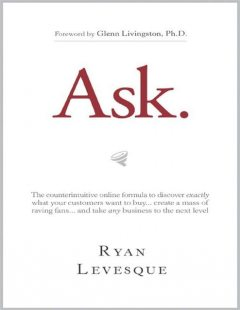 Ask : The counterintuitive online formula to discover exactly what your customers want to buy…create a mass of raving fans…and take any business to the next level, Dunham Books, Ryan Levesque