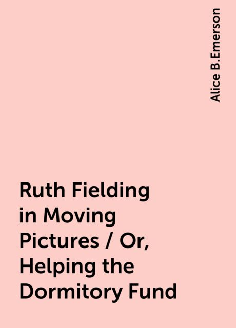 Ruth Fielding in Moving Pictures / Or, Helping the Dormitory Fund, Alice B.Emerson