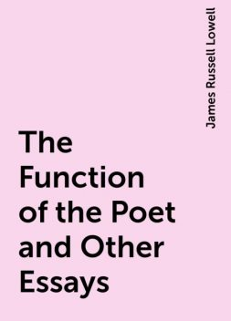 The Function of the Poet and Other Essays, James Russell Lowell