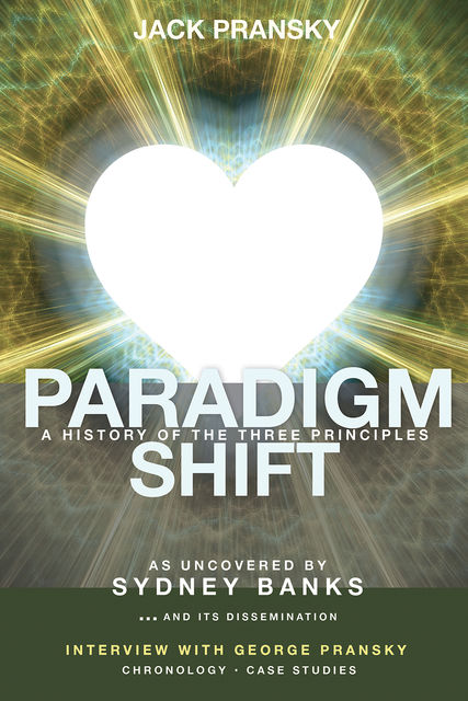 Paradigm Shift: A History of The Three Principles, Jack Pransky