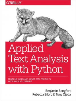 Applied Text Analysis with Python: Enabling Language-Aware Data Products with Machine Learning, Benjamin Bengfort, Tony Ojeda, Rebecca Bilbro