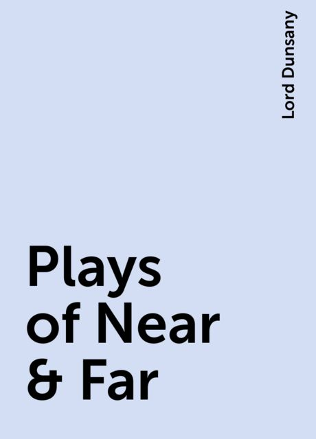 Plays of Near & Far, Lord Dunsany