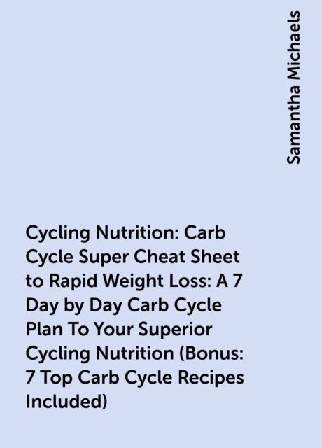 Cycling Nutrition: Carb Cycle Super Cheat Sheet to Rapid Weight Loss: A 7 Day by Day Carb Cycle Plan To Your Superior Cycling Nutrition (Bonus : 7 Top Carb Cycle Recipes Included), Samantha Michaels