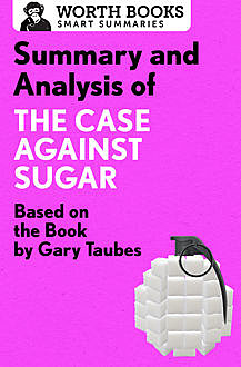 Summary and Analysis of The Case Against Sugar, Worth Books