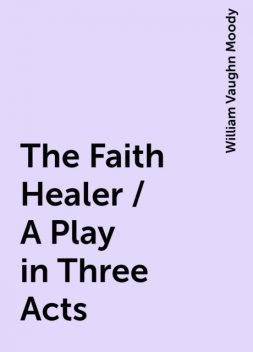 The Faith Healer / A Play in Three Acts, William Vaughn Moody