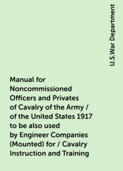 Manual for Noncommissioned Officers and Privates of Cavalry of the Army / of the United States 1917 to be also used by Engineer Companies (Mounted) for / Cavalry Instruction and Training, U.S.War Department