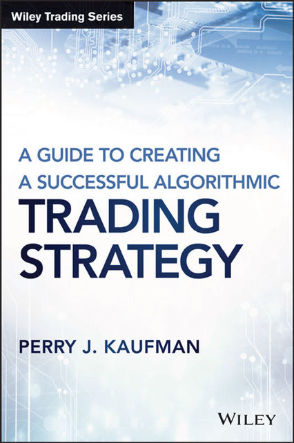 A Guide to Creating A Successful Algorithmic Trading Strategy (Wiley Trading), Kaufman, Perry J.