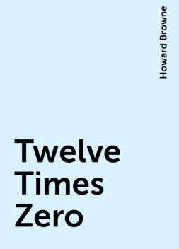 Twelve Times Zero, Howard Browne