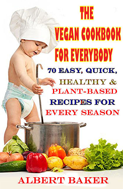 The Vegan Cookbook For Everybody: 70 Easy, Quick, Healthy And Plant-Based Recipes For Every Season, Albert Baker