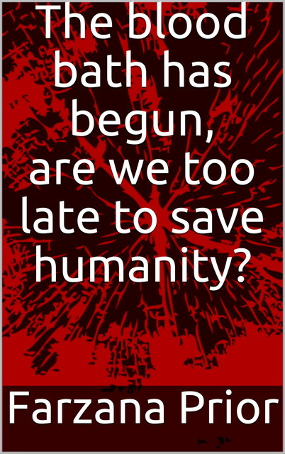 The blood bath has begun, are we too late to save humanity, Farzana Prior