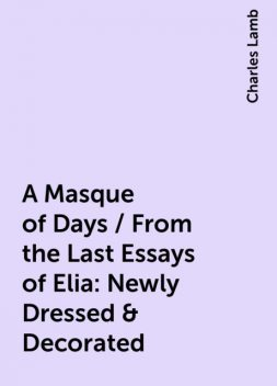 A Masque of Days / From the Last Essays of Elia: Newly Dressed & Decorated, Charles Lamb