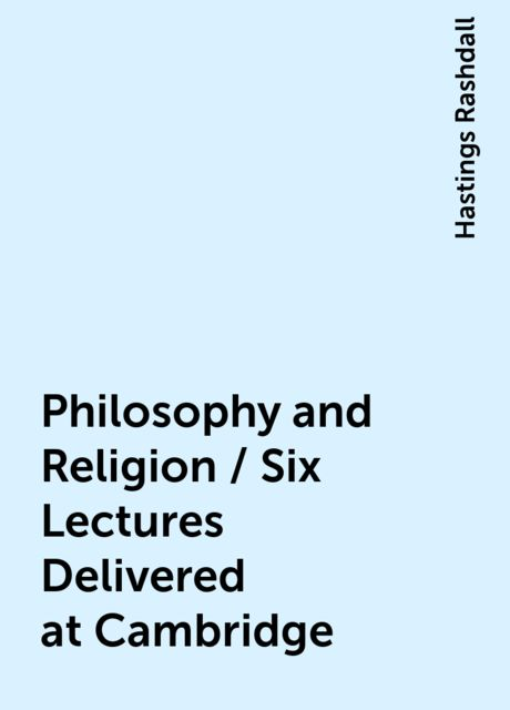 Philosophy and Religion / Six Lectures Delivered at Cambridge, Hastings Rashdall