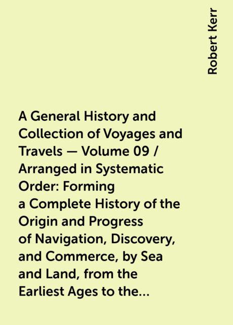 A General History and Collection of Voyages and Travels — Volume 09 / Arranged in Systematic Order: Forming a Complete History of the Origin and Progress of Navigation, Discovery, and Commerce, by Sea and Land, from the Earliest Ages to the Present Time, Robert Kerr