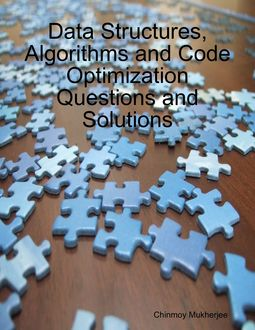 Data Structures, Algorithms and Code Optimization Questions and Solutions, Chinmoy Mukherjee