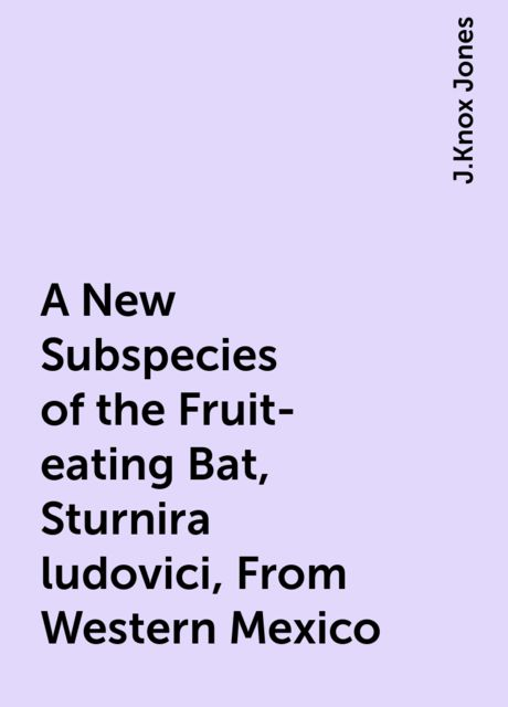 A New Subspecies of the Fruit-eating Bat, Sturnira ludovici, From Western Mexico, J.Knox Jones