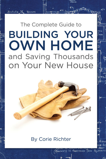 The Complete Guide to Building Your Own Home and Saving Thousands on Your New House, Corie Richter