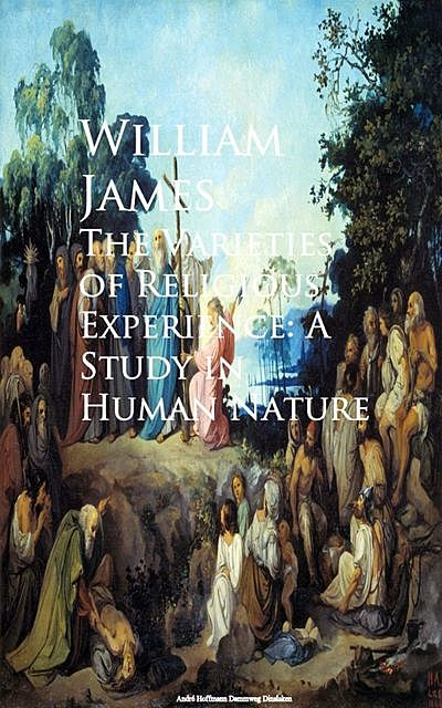 The Varieties of Religious Experience: A Study in Human Nature, William James