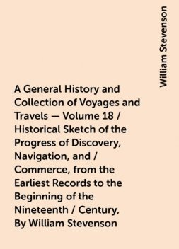 A General History and Collection of Voyages and Travels - Volume 18 / Historical Sketch of the Progress of Discovery, Navigation, and / Commerce, from the Earliest Records to the Beginning of the Nineteenth / Century, By William Stevenson, William Stevenson