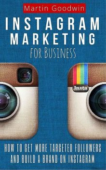 Instagram Marketing For Business: How To Get More Targeted Followers And Build A Brand On Instagram (Social Media, Internet Marketing, Instagram Tips), Martin Goodwin
