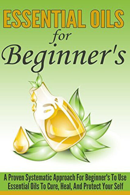 Essential Oils For Beginner's – A Proven Systematic Approach For Beginner's To Use Essential Oils To Cure, Heal, And Protect Themselves, Old Natural Ways, Lillian Hall