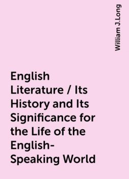 English Literature / Its History and Its Significance for the Life of the English-Speaking World, William J.Long