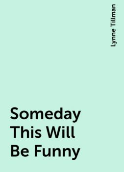 Someday This Will Be Funny, Lynne Tillman