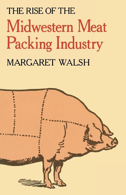 The Rise of the Midwestern Meat Packing Industry, Margaret Walsh