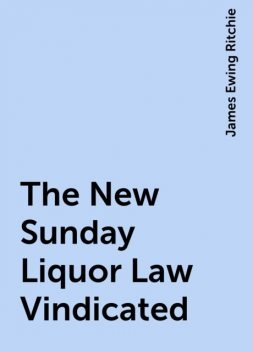 The New Sunday Liquor Law Vindicated, James Ewing Ritchie