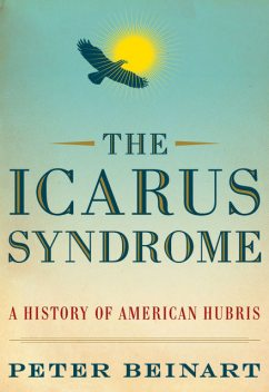 The Icarus Syndrome A History of American Hubris, Peter Beinart