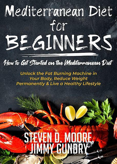 Mediterranean Diet for Beginners – How to Get Started on the Mediterranean Diet, Steven Moore, Jimmy Gundry