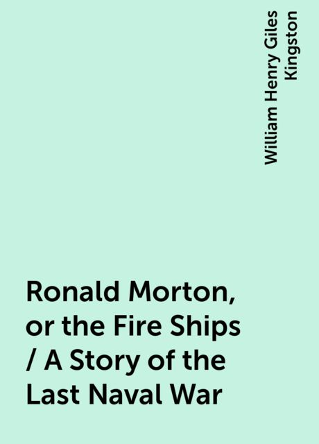 Ronald Morton, or the Fire Ships / A Story of the Last Naval War, William Henry Giles Kingston