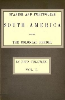 Spanish and Portuguese South America during the Colonial Period; Vol. 1 of 2, Robert Watson