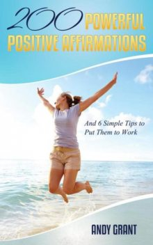 200 Powerful Positive Affirmations and 6 Simple Tips to Put Them to Work (For YOU!), Andy Grant