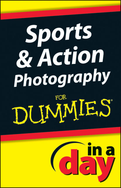 Sports and Action Photography In A Day For Dummies, Jonathan Streetman