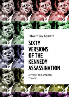 SIXTY VERSIONS OF THE KENNEDY ASSASSINATION, Edward Jay Epstein
