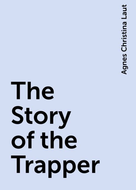 The Story of the Trapper, Agnes Christina Laut