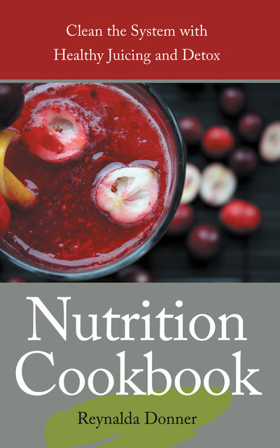 Nutrition Cookbook: Clean the System With Healthy Juicing and Detox, Penni Principe, Reynalda Donner