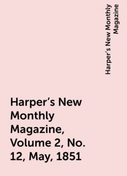 Harper's New Monthly Magazine, Volume 2, No. 12, May, 1851, Harper's New Monthly Magazine