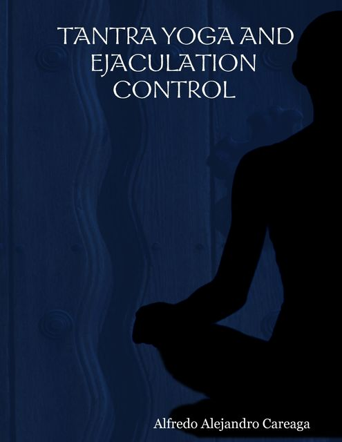 Tantra Yoga and Ejaculation Control, Alfredo Alejandro Careaga