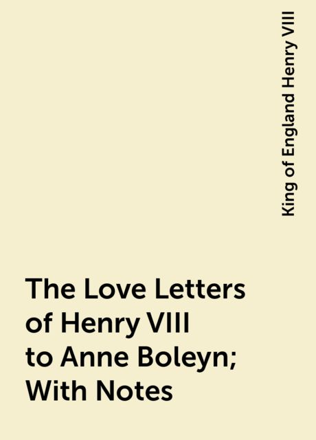 The Love Letters of Henry VIII to Anne Boleyn; With Notes, King of England Henry VIII