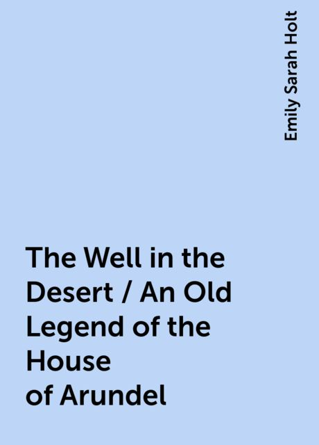 The Well in the Desert / An Old Legend of the House of Arundel, Emily Sarah Holt